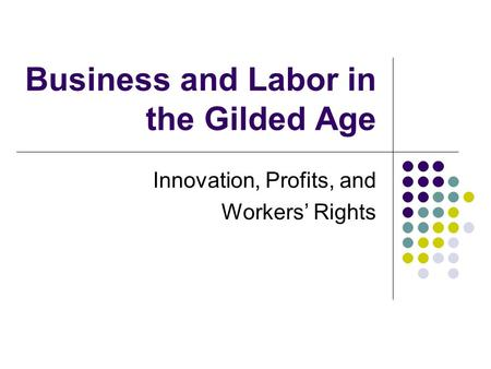 Business and Labor in the Gilded Age Innovation, Profits, and Workers' Rights.