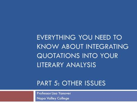 EVERYTHING YOU NEED TO KNOW ABOUT INTEGRATING QUOTATIONS INTO YOUR LITERARY ANALYSIS PART 5: OTHER ISSUES Professor Lisa Yanover Napa Valley College.