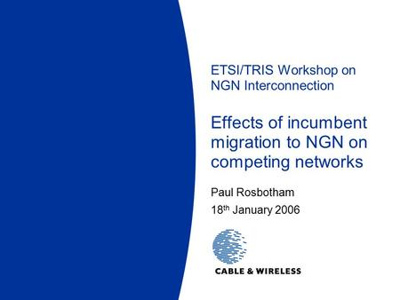ETSI/TRIS Workshop on NGN Interconnection Effects of incumbent migration to NGN on competing networks Paul Rosbotham 18 th January 2006.