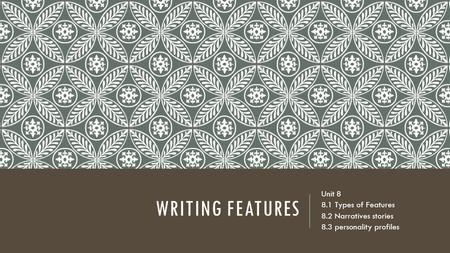 WRITING FEATURES Unit Types of Features 8.2 Narratives stories 8.3 personality profiles.