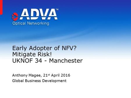 Early Adopter of NFV? Mitigate Risk! UKNOF 34 - Manchester Anthony Magee, 21 st April 2016 Global Business Development.
