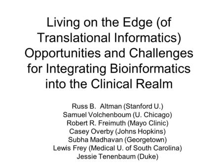 Living on the Edge (of Translational Informatics) Opportunities and Challenges for Integrating Bioinformatics into the Clinical Realm Russ B. Altman (Stanford.