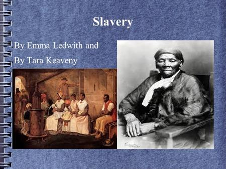 Slavery ● By Emma Ledwith and ● By Tara Keaveny. Slavery ● Slaves used to be treated very bad ● Slaves were sometimes sold at the slave market ● It was.