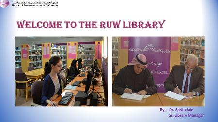 Welcome to the RUW Library By : Dr. Sarita Jain Sr. Library Manager.