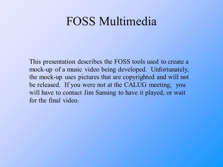 FOSS Multimedia This presentation describes the FOSS tools used to create a mock-up of a music video being developed. Unfortunately, the mock-up uses pictures.