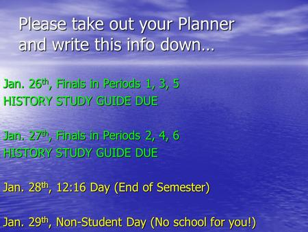 Please take out your Planner and write this info down… Jan. 26 th, Finals in Periods 1, 3, 5 HISTORY STUDY GUIDE DUE Jan. 27 th, Finals in Periods 2,