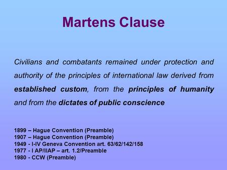 Martens Clause Civilians and combatants remained under protection and authority of the principles of international law derived from established custom,