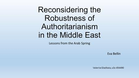 Reconsidering the Robustness of Authoritarianism in the Middle East Lessons from the Arab Spring Eva Bellin Valeriia Gladkaia, učo