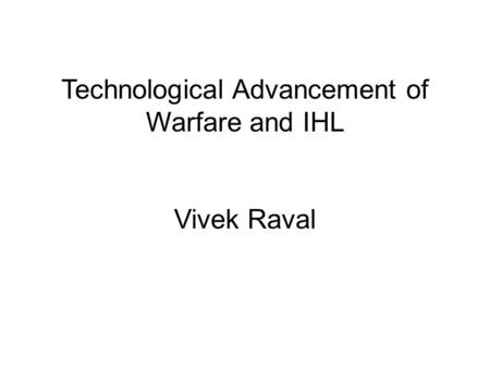 Technological Advancement of Warfare and IHL Vivek Raval.