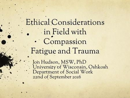 Jon Hudson, MSW, PhD University of Wisconsin, Oshkosh Department of Social Work 22nd of September 2016 Ethical Considerations in Field with Compassion.