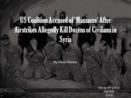 US Coalition Accused of 'Massacre' After Airstrikes Allegedly Kill Dozens of Civilians in Syria 의류패션산업학과 김희선 By Olivia Becker.