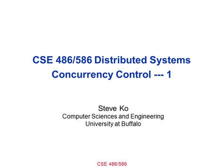 CSE 486/586 CSE 486/586 Distributed Systems Concurrency Control Steve Ko Computer Sciences and Engineering University at Buffalo.