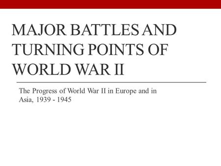 MAJOR BATTLES AND TURNING POINTS OF WORLD WAR II The Progress of World War II in Europe and in Asia,