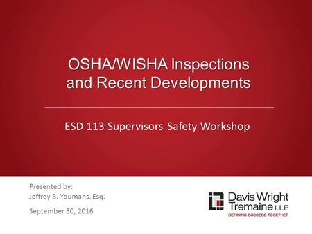 Dwt.com OSHA/WISHA Inspections and Recent Developments ESD 113 Supervisors Safety Workshop Presented by: Jeffrey B. Youmans, Esq. September 30, 2016.