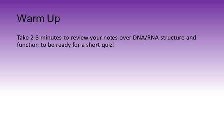 Warm Up Take 2-3 minutes to review your notes over DNA/RNA structure and function to be ready for a short quiz!