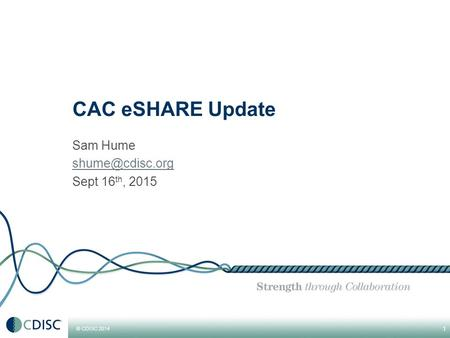 © CDISC 2014 Sam Hume Sept 16 th, CAC eSHARE Update.
