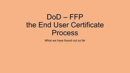 DoD – FFP the End User Certificate Process What we have found out so far.