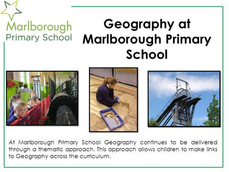 Geography at Marlborough Primary School At Marlborough Primary School Geography continues to be delivered through a thematic approach. This approach allows.