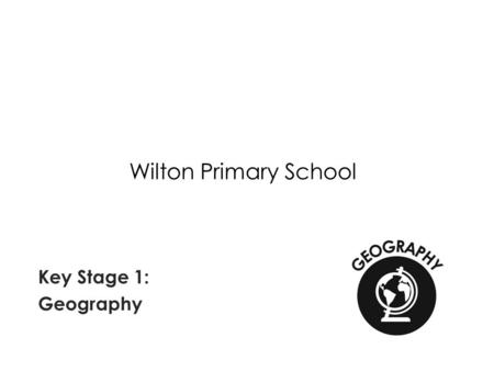 Wilton Primary School Key Stage 1: Geography. National Curriculum Requirements of Geography at Key Stage 1 Pupils should develop knowledge about the world,