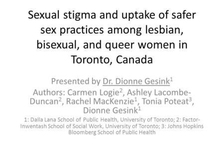 Sexual stigma and uptake of safer sex practices among lesbian, bisexual, and queer women in Toronto, Canada Presented by Dr. Dionne Gesink 1 Authors: Carmen.