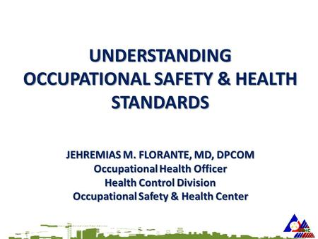 UNDERSTANDING <strong>OCCUPATIONAL</strong> SAFETY & HEALTH STANDARDS JEHREMIAS M. FLORANTE, MD, DPCOM <strong>Occupational</strong> Health Officer Health Control Division <strong>Occupational</strong>.