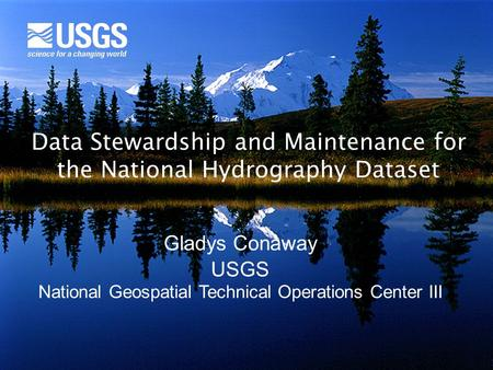 Data Stewardship and Maintenance for the National Hydrography Dataset Gladys Conaway USGS National Geospatial Technical Operations Center III.