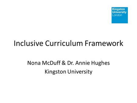 Inclusive Curriculum Framework Nona McDuff & Dr. Annie Hughes Kingston University.