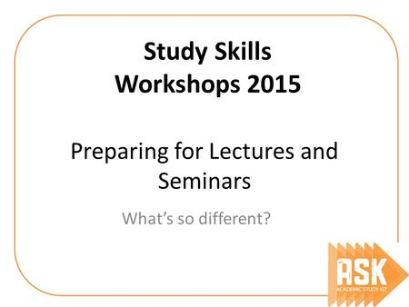 Preparing for Lectures and Seminars What's so different? Study Skills Workshops 2015.