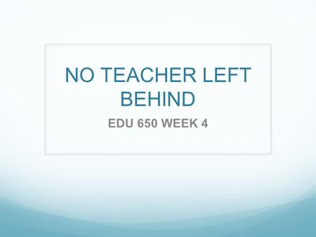 NO TEACHER LEFT BEHIND EDU 650 WEEK 4. No Teacher Left Behind Teachers need to learn about new technologies and strategies so no teacher is left behind.