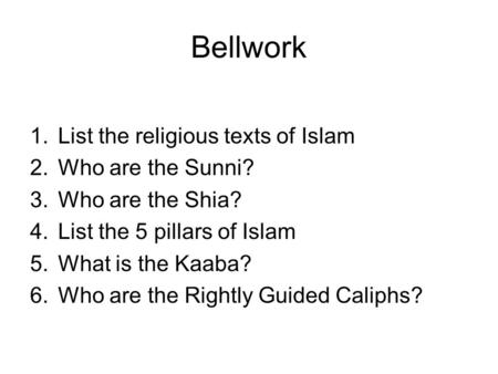 Bellwork 1.List the religious texts of Islam 2.Who are the Sunni? 3.Who are the Shia? 4.List the 5 pillars of Islam 5.What is the Kaaba? 6.Who are the.
