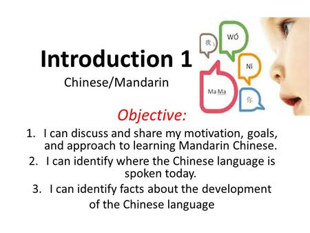 Objective: 1.I can discuss and share my motivation, goals, and approach to learning Mandarin Chinese. 2.I can identify where the Chinese language is spoken.