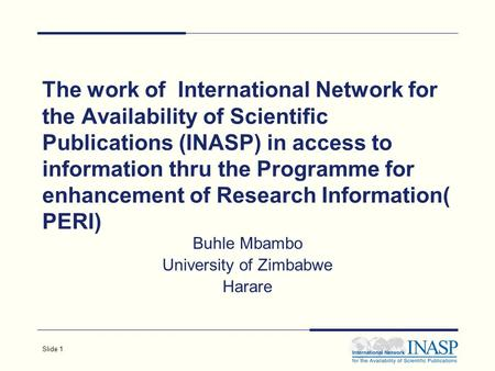 Slide 1 The work of International Network for the Availability of Scientific Publications (INASP) in access to information thru the Programme for enhancement.