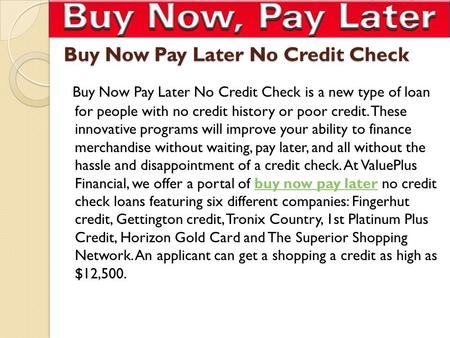 Buy Now Pay Later No Credit Check Buy Now Pay Later No Credit Check is a new type of loan for people with no credit history or poor credit. These innovative.
