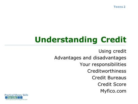 Teens 2 Understanding Credit Using credit Advantages and disadvantages Your responsibilities Creditworthiness Credit Bureaus Credit Score Myfico.com.