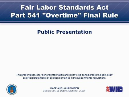 Fair Labor Standards Act Part 541 Overtime Final Rule Public Presentation This presentation is for general information and is not to be considered in.