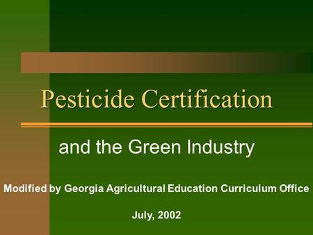 Pesticide Certification and the Green Industry Modified by Georgia Agricultural Education Curriculum Office July, 2002.