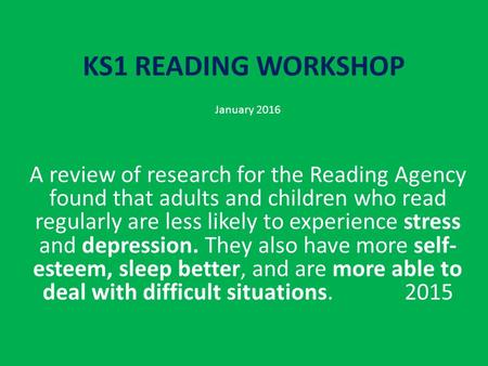 KS1 READING WORKSHOP January 2016 A review of research for the Reading Agency found that adults and children who read regularly are less likely to experience.