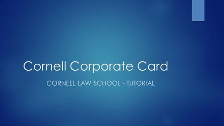 Cornell Corporate Card CORNELL LAW SCHOOL - TUTORIAL.