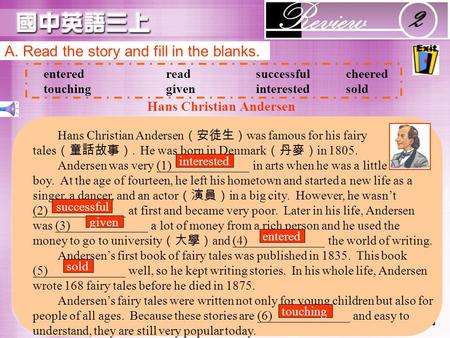 A. Read the story and fill in the blanks. enteredreadsuccessfulcheered touchinggiveninterestedsold Hans Christian Andersen (安徒生) was famous for his fairy.
