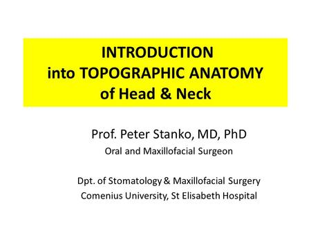 INTRODUCTION into TOPOGRAPHIC ANATOMY of Head & Neck Prof. Peter Stanko, MD, PhD Oral and Maxillofacial Surgeon Dpt. of Stomatology & Maxillofacial Surgery.