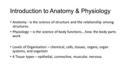 Introduction to Anatomy & Physiology Anatomy - is the science of structure and the relationship among structures. Physiology – is the science of body functions….how.