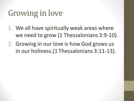 Growing in love 1.We all have spiritually weak areas where we need to grow (1 Thessalonians 3:9-10). 2.Growing in our love is how God grows us in our holiness.(1.