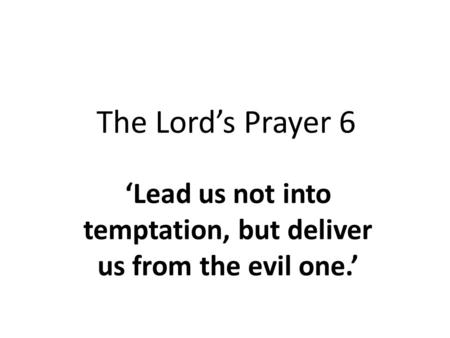 The Lord's Prayer 6 'Lead us not into temptation, but deliver us from the evil one.'