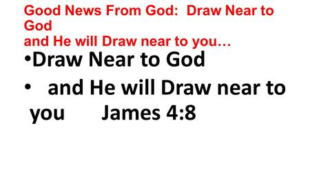 Good News From God: Draw Near to God and He will Draw near to you… Draw Near to God and He will Draw near to you James 4:8.