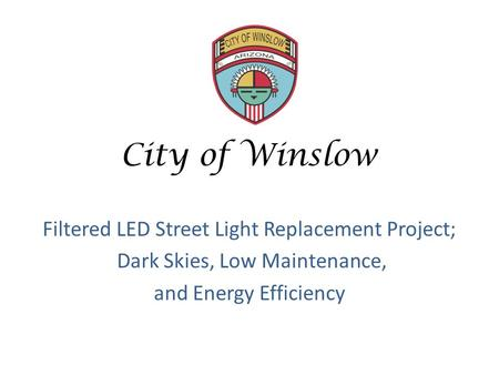 City of Winslow Filtered LED Street Light Replacement Project; Dark Skies, Low Maintenance, and Energy Efficiency.