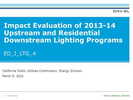 DNV GL © 2014 Ungraded Wednesday, March 9, 2016 SAFER, SMARTER, GREENER DNV GL © 2014 Impact Evaluation of Upstream and Residential Downstream.