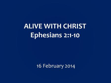 ALIVE WITH CHRIST Ephesians 2: February 2014.