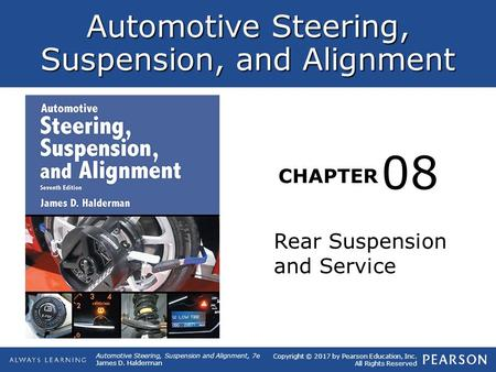 Copyright © 2017 by Pearson Education, Inc. All Rights Reserved Automotive Steering, Suspension and Alignment, 7e James D. Halderman Automotive Steering,