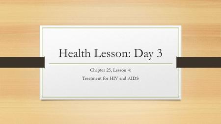 Health Lesson: Day 3 Chapter 25, Lesson 4: Treatment for HIV and AIDS.