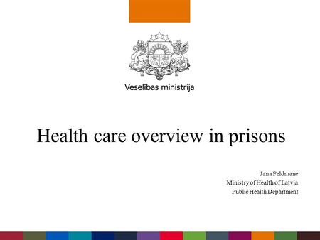Jana Feldmane Ministry of Health of Latvia Public Health Department Health care overview in prisons.